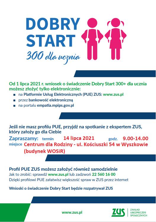 Plakat Dobry Start 300 dla Ucznia. Od 1 lipca 2021 r. wniosek o świadczenie DobryStart 300+ dla ucznia możesz złożyć tylko elektronicznie: ■ na Platformie Usług Elektronicznych (PUE) ZUS: www.zus.pl ■ przez bankowość elektroniczną ■ na portalu empatia.mpips.gov.pl Jeśli nie masz profilu PUE, przyjdź na spotkanie z ekspertem ZUS, który złoży go za Ciebie. Zapraszamy: termin 14 lipca 2021 godz. 9:00-14:00 w Centrum dla Rodziny - ul. Kościuszki 54 w Wyszkowie (budynek WOSIR)